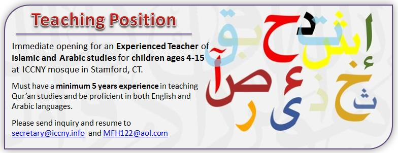 Immediate opening for an Experienced teacher of Islamic and Arabic studies for children ages 4-15 at ICCNY mosque in Stamford, CT.   Must have a minimum 5 years experience in teaching Koran studies and be proficient in both English and Arabic languages.  Please send inquiry and resume to secretary@iccny.info and MFH122@aol.com